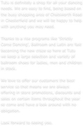 Tutu is definitely a shop for all your dancing needs. We are easy to find, being based on the busy shopping area of Chatsworth Road in Chesterfield and we will be happy to help with anything you may need.